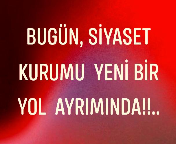 SİYASET Kurumu  Yeni bir YOL Ayrımında!..